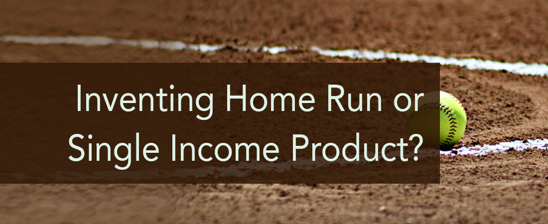 Inventing Home Run or Single Income Product?  by Carrie Jeske